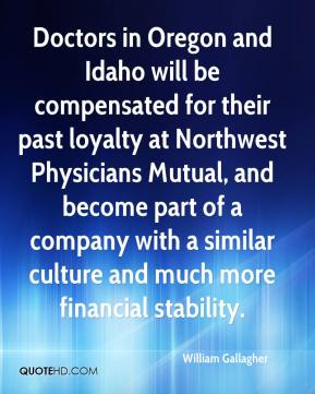 William Gallagher  - Doctors in Oregon and Idaho will be compensated for their past loyalty at Northwest Physicians Mutual, and become part of a company with a similar culture and much more financial stability.