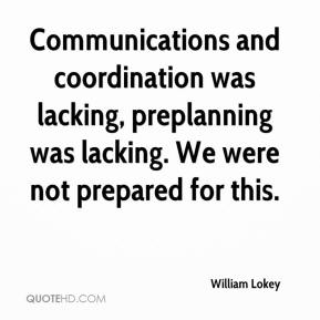 William Lokey  - Communications and coordination was lacking, preplanning was lacking. We were not prepared for this.