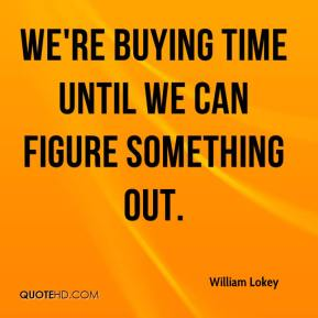 We're buying time until we can figure something out.