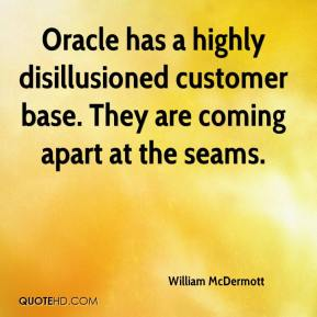 William McDermott  - Oracle has a highly disillusioned customer base. They are coming apart at the seams.