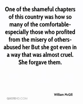 William McGill  - One of the shameful chapters of this country was how so many of the comfortable-especially those who profited from the misery of others-abused her But she got even in a way that was almost cruel. She forgave them.