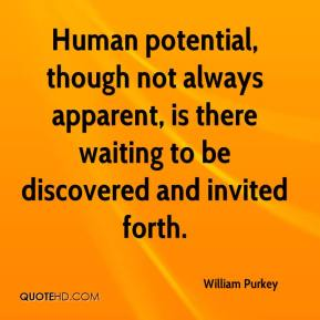 William Purkey  - Human potential, though not always apparent, is there waiting to be discovered and invited forth.