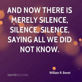 William R. Benet - And now there is merely silence, silence, silence, saying all we did not know.