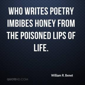 William R. Benet - Who writes poetry imbibes honey from the poisoned lips of life.