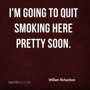 William Richardson  - I'm going to quit smoking here pretty soon.