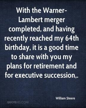 William Steere  - With the Warner-Lambert merger completed, and having recently reached my 64th birthday, it is a good time to share with you my plans for retirement and for executive succession.