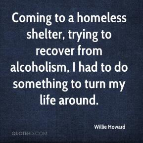 Willie Howard  - Coming to a homeless shelter, trying to recover from alcoholism, I had to do something to turn my life around.