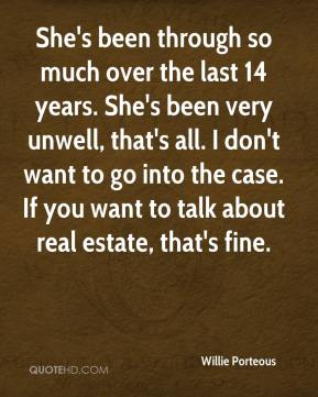 She's been through so much over the last 14 years. She's been very unwell, that's all. I don't want to go into the case. If you want to talk about real estate, that's fine.