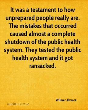 It was a testament to how unprepared people really are. The mistakes that occurred caused almost a complete shutdown of the public health system. They tested the public health system and it got ransacked.