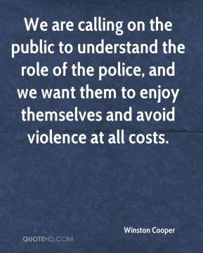 Winston Cooper  - We are calling on the public to understand the role of the police, and we want them to enjoy themselves and avoid violence at all costs.