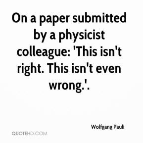 Wolfgang Pauli  - On a paper submitted by a physicist colleague: 'This isn't right. This isn't even wrong.'.