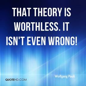 Wolfgang Pauli  - That theory is worthless. It isn't even wrong!