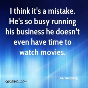 Xie Yuanyang  - I think it's a mistake. He's so busy running his business he doesn't even have time to watch movies.