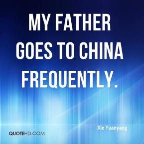 Xie Yuanyang  - My father goes to China frequently.