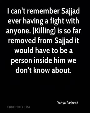 Yahya Rasheed  - I can't remember Sajjad ever having a fight with anyone. (Killing) is so far removed from Sajjad it would have to be a person inside him we don't know about.