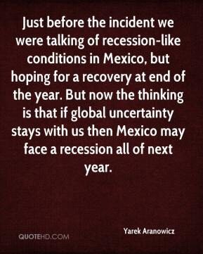 Yarek Aranowicz  - Just before the incident we were talking of recession-like conditions in Mexico, but hoping for a recovery at end of the year. But now the thinking is that if global uncertainty stays with us then Mexico may face a recession all of next year.
