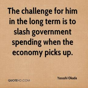 Yasushi Okada  - The challenge for him in the long term is to slash government spending when the economy picks up.
