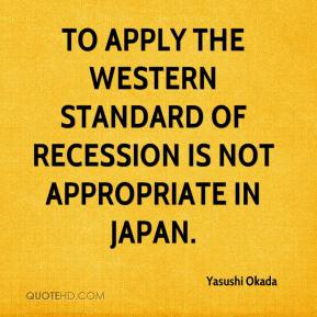 Yasushi Okada  - To apply the Western standard of recession is not appropriate in Japan.