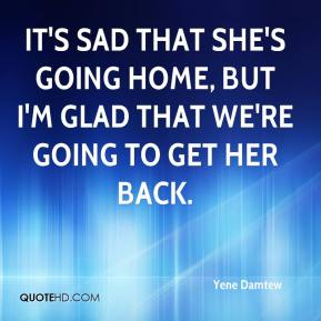 Yene Damtew  - It's sad that she's going home, but I'm glad that we're going to get her back.