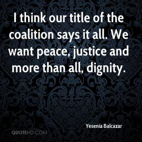 Yesenia Balcazar  - I think our title of the coalition says it all. We want peace, justice and more than all, dignity.