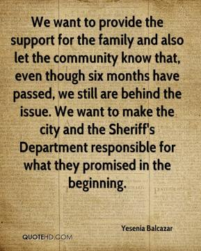 Yesenia Balcazar  - We want to provide the support for the family and also let the community know that, even though six months have passed, we still are behind the issue. We want to make the city and the Sheriff's Department responsible for what they promised in the beginning.