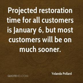 Yolanda Pollard  - Projected restoration time for all customers is January 6, but most customers will be on much sooner.