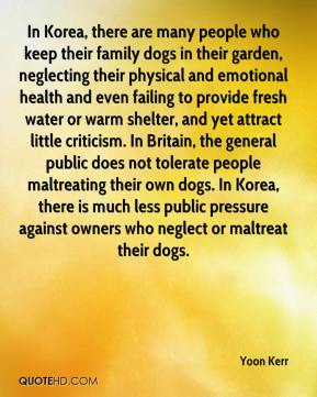 Yoon Kerr  - In Korea, there are many people who keep their family dogs in their garden, neglecting their physical and emotional health and even failing to provide fresh water or warm shelter, and yet attract little criticism. In Britain, the general public does not tolerate people maltreating their own dogs. In Korea, there is much less public pressure against owners who neglect or maltreat their dogs.