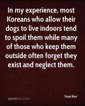 Yoon Kerr  - In my experience, most Koreans who allow their dogs to live indoors tend to spoil them while many of those who keep them outside often forget they exist and neglect them.