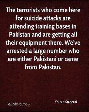Yousuf Stanezai  - The terrorists who come here for suicide attacks are attending training bases in Pakistan and are getting all their equipment there. We've arrested a large number who are either Pakistani or came from Pakistan.