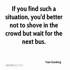 Yuan Guodong  - If you find such a situation, you'd better not to shove in the crowd but wait for the next bus.