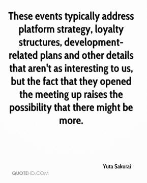 Yuta Sakurai  - These events typically address platform strategy, loyalty structures, development-related plans and other details that aren't as interesting to us, but the fact that they opened the meeting up raises the possibility that there might be more.
