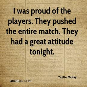 Yvette McKay  - I was proud of the players. They pushed the entire match. They had a great attitude tonight.