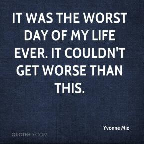 Yvonne Mix  - It was the worst day of my life ever. It couldn't get worse than this.