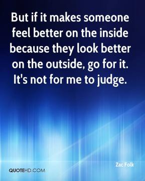 Zac Folk  - But if it makes someone feel better on the inside because they look better on the outside, go for it. It's not for me to judge.