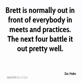 Zac Hake  - Brett is normally out in front of everybody in meets and practices. The next four battle it out pretty well.