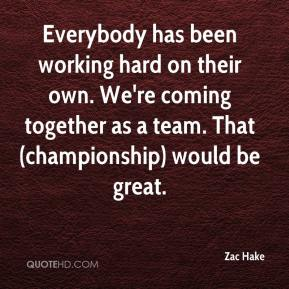 Zac Hake  - Everybody has been working hard on their own. We're coming together as a team. That (championship) would be great.