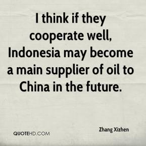 Zhang Xizhen  - I think if they cooperate well, Indonesia may become a main supplier of oil to China in the future.