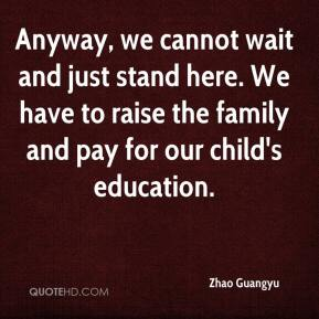 Zhao Guangyu  - Anyway, we cannot wait and just stand here. We have to raise the family and pay for our child's education.