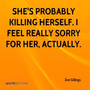 Zoe Gillings  - She's probably killing herself. I feel really sorry for her, actually.