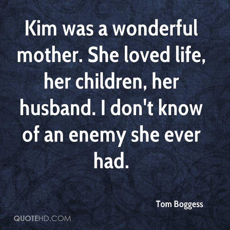 Kim was a wonderful mother. She loved life, her children, her husband. I don't know of an enemy she ever had.