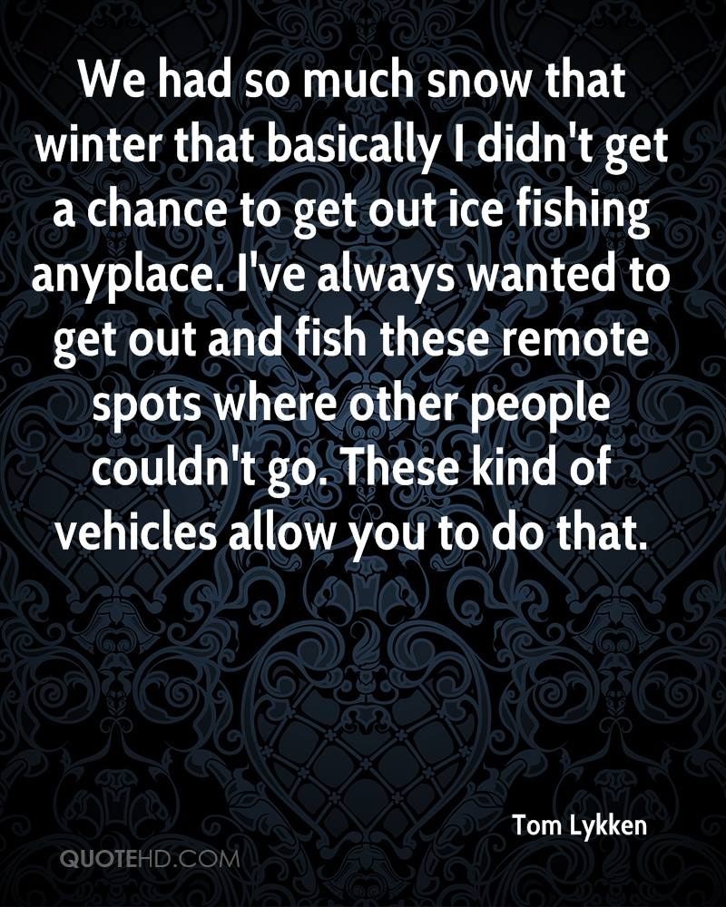 We had so much snow that winter that basically I didn't get a chance to get out ice fishing anyplace. I've always wanted to get out and fish these remote spots where other people couldn't go. These kind of vehicles allow you to do that.