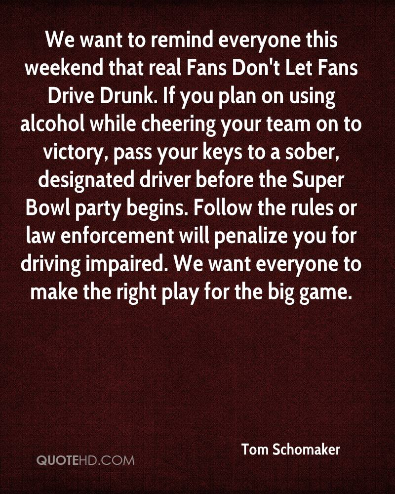 We want to remind everyone this weekend that real Fans Don't Let Fans Drive Drunk. If you plan on using alcohol while cheering your team on to victory, pass your keys to a sober, designated driver before the Super Bowl party begins. Follow the rules or law enforcement will penalize you for driving impaired. We want everyone to make the right play for the big game.