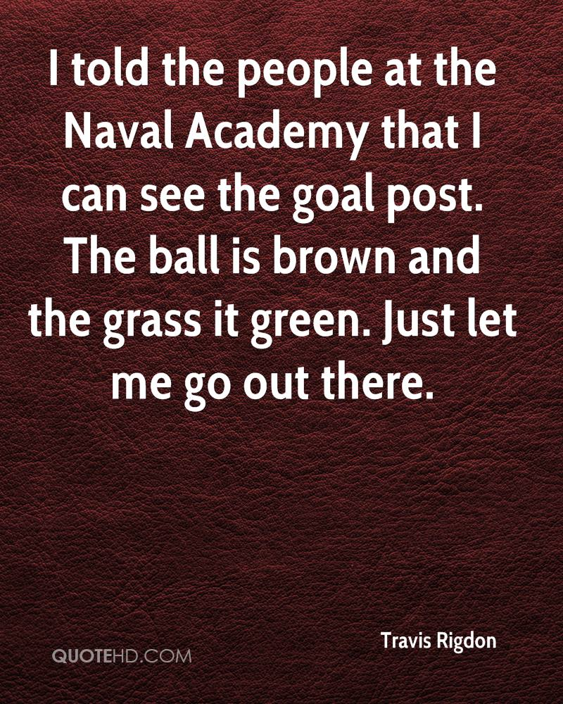 I told the people at the Naval Academy that I can see the goal post. The ball is brown and the grass it green. Just let me go out there.