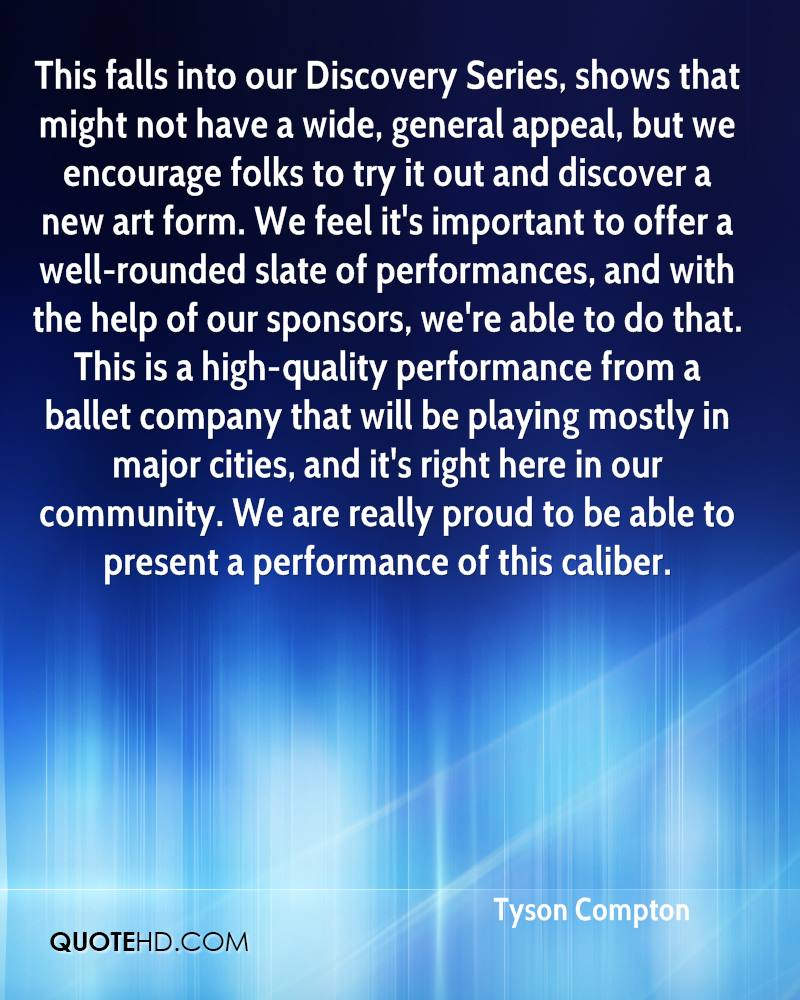 This falls into our Discovery Series, shows that might not have a wide, general appeal, but we encourage folks to try it out and discover a new art form. We feel it's important to offer a well-rounded slate of performances, and with the help of our sponsors, we're able to do that. This is a high-quality performance from a ballet company that will be playing mostly in major cities, and it's right here in our community. We are really proud to be able to present a performance of this caliber.