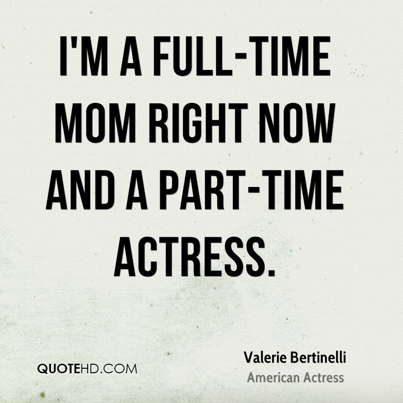 I'm a full-time mom right now and a part-time actress.