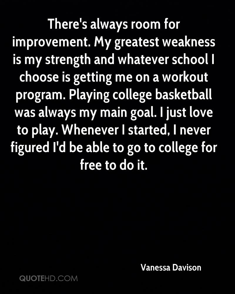 There's always room for improvement. My greatest weakness is my strength and whatever school I choose is getting me on a workout program. Playing college basketball was always my main goal. I just love to play. Whenever I started, I never figured I'd be able to go to college for free to do it.