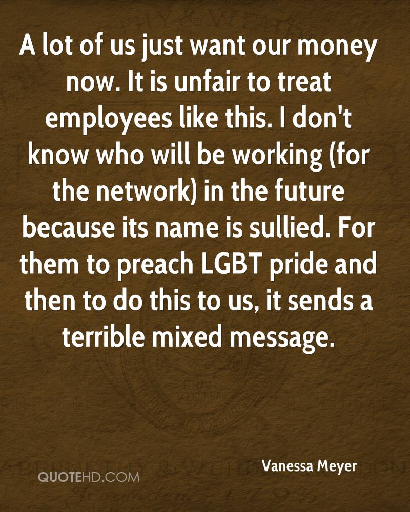 A lot of us just want our money now. It is unfair to treat employees like this. I don't know who will be working (for the network) in the future because its name is sullied. For them to preach LGBT pride and then to do this to us, it sends a terrible mixed message.