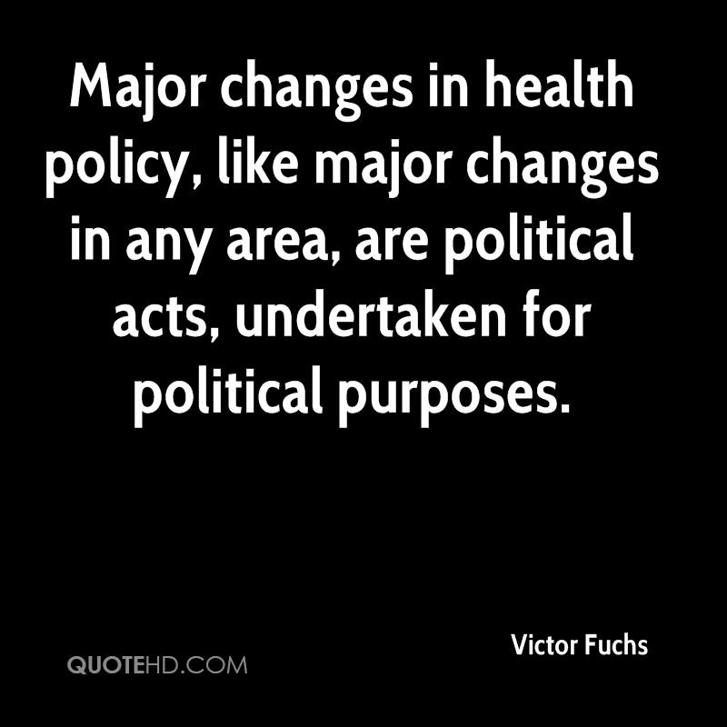 Major changes in health policy, like major changes in any area, are political acts, undertaken for political purposes.