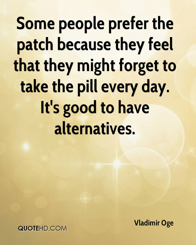 Some people prefer the patch because they feel that they might forget to take the pill every day. It's good to have alternatives.
