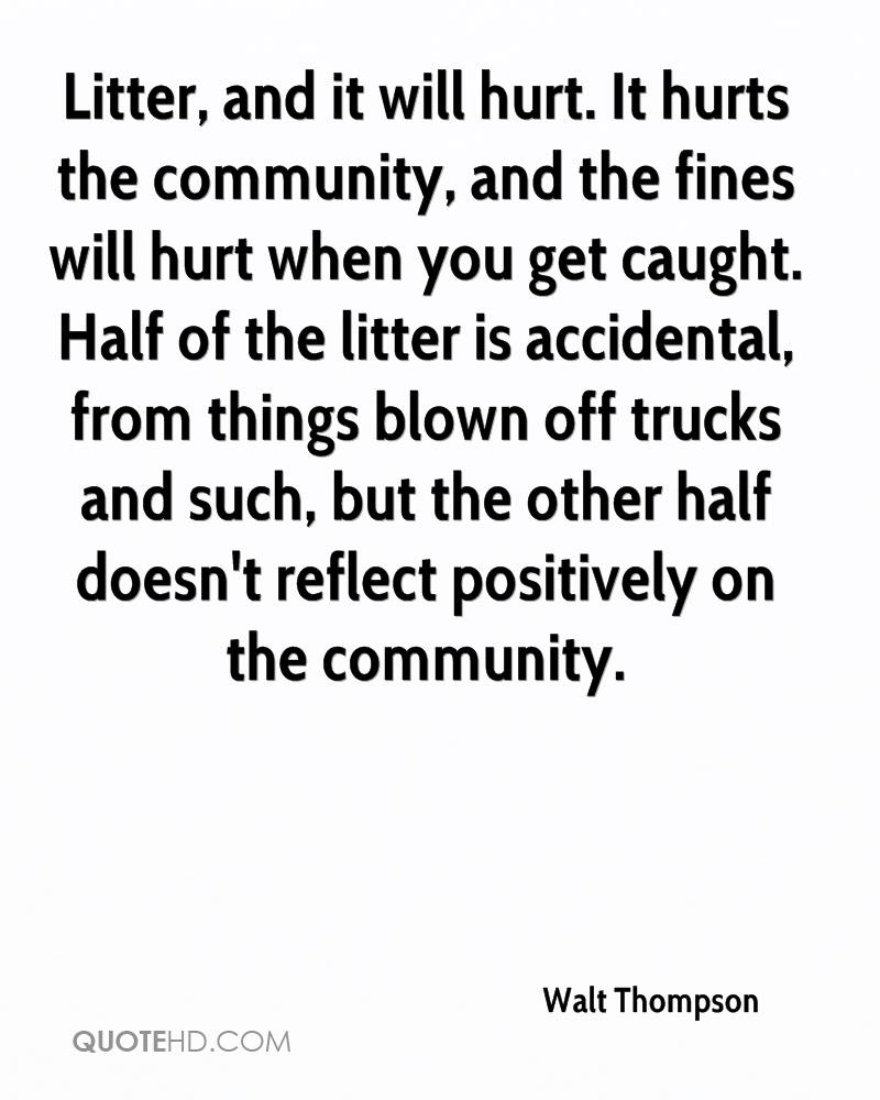 Litter, and it will hurt. It hurts the community, and the fines will hurt when you get caught. Half of the litter is accidental, from things blown off trucks and such, but the other half doesn't reflect positively on the community.